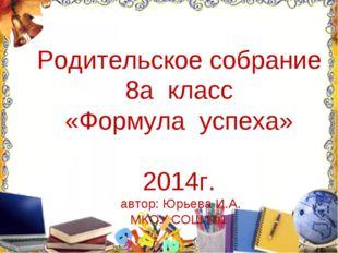 Родительское собрание 8а класс «Формула успеха» 2014г. автор: Юрьева И.А. МКО
