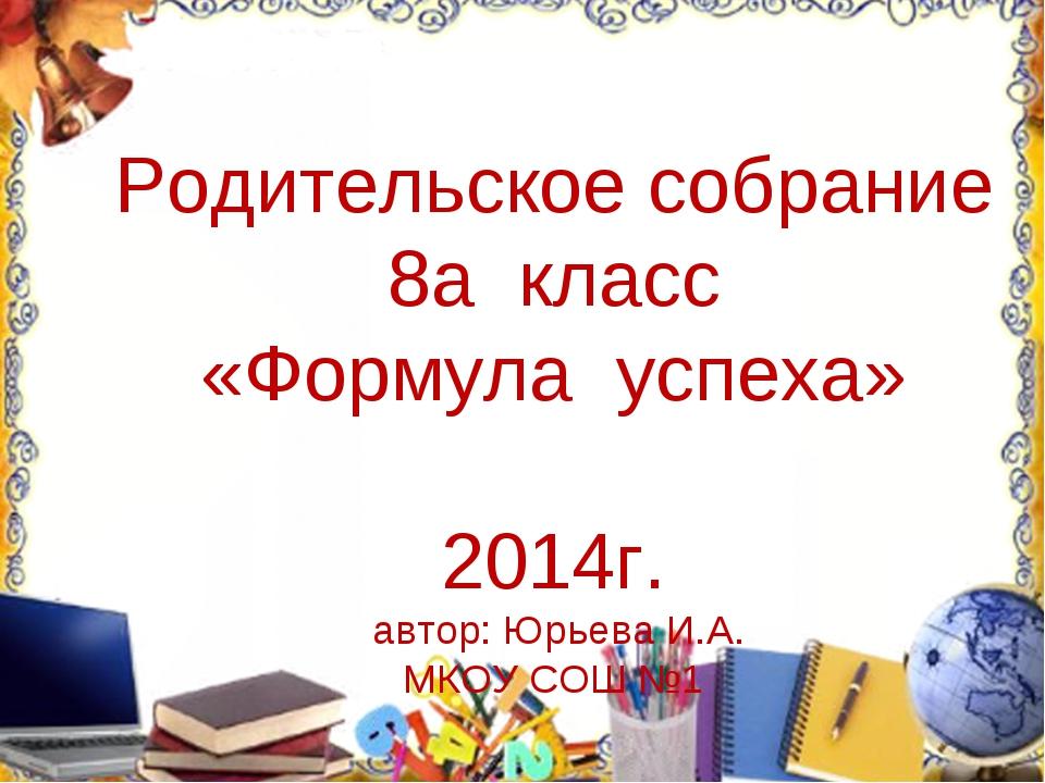 Родительское собрание 8а класс «Формула успеха» 2014г. автор: Юрьева И.А. МКО...
