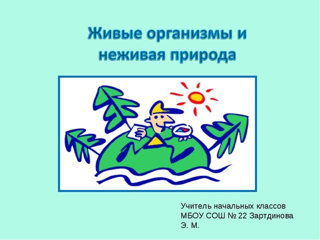 Учитель начальных классов МБОУ СОШ № 22 Зартдинова Э. М.