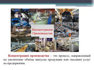 Концентрация производства – это процесс, направленный на увеличение объём