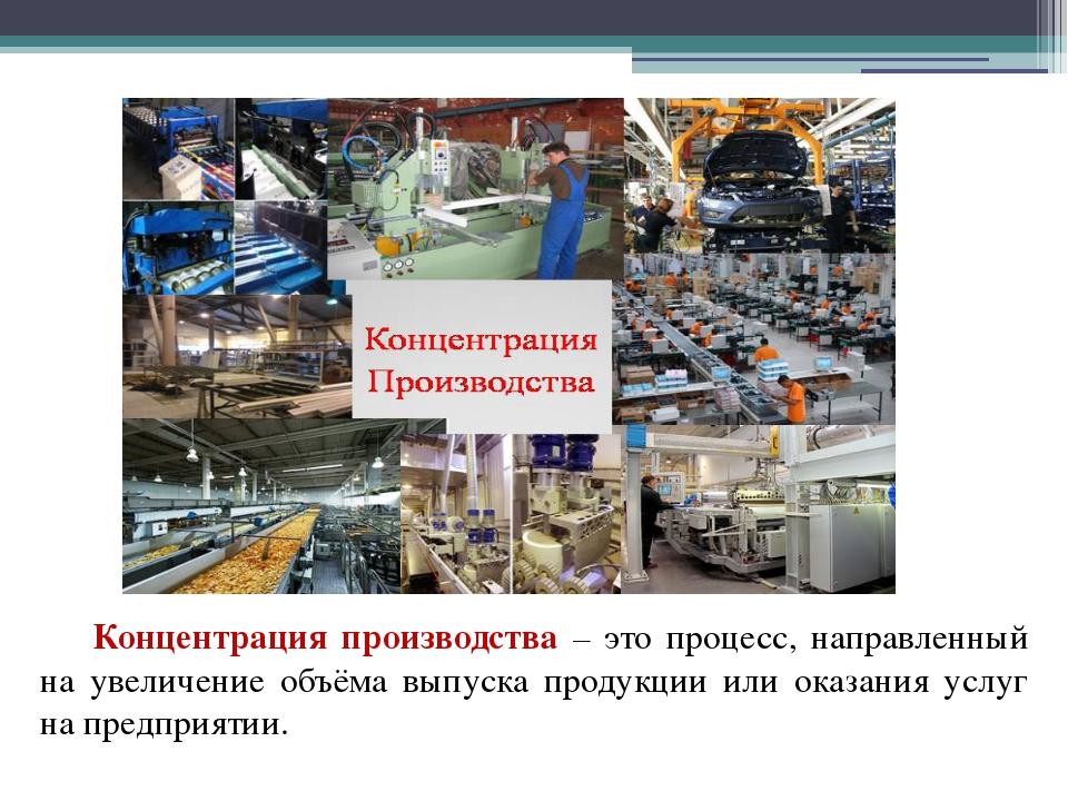 Концентрация производства – это процесс, направленный на увеличение объём...