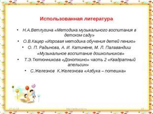 Использованная литература Н.А.Ветлугина «Методика музыкального воспитания в д