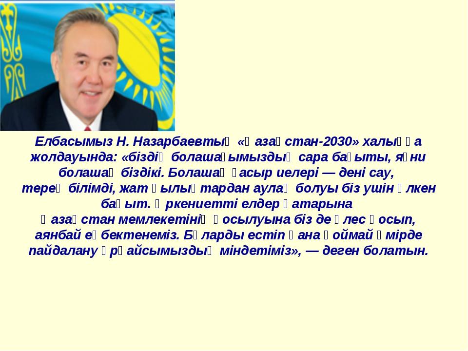 Елбасымыз Н. Назарбаевтың «Қазақстан-2030» халыққа жолдауында: «біздің болаша...