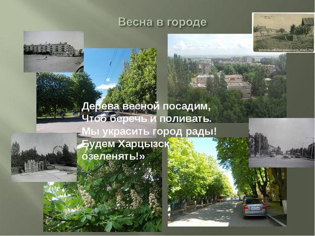 Дерева весной посадим, Чтоб беречь и поливать. Мы украсить город рады! Будем...