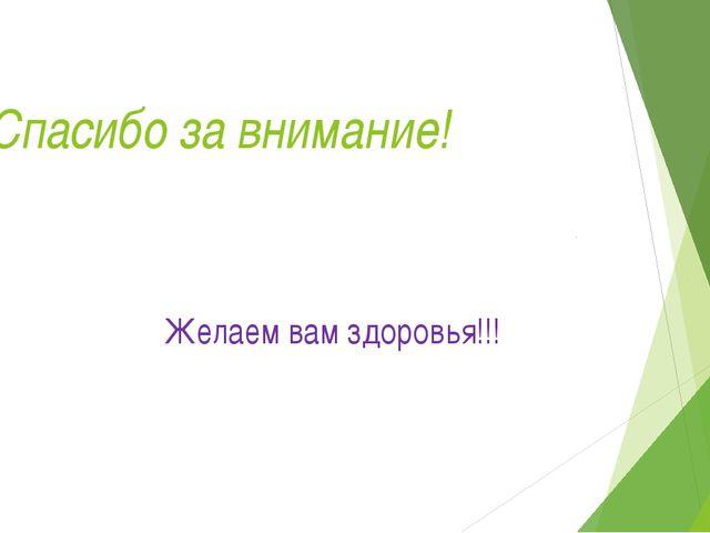 Спасибо за внимание! Желаем вам здоровья!!!