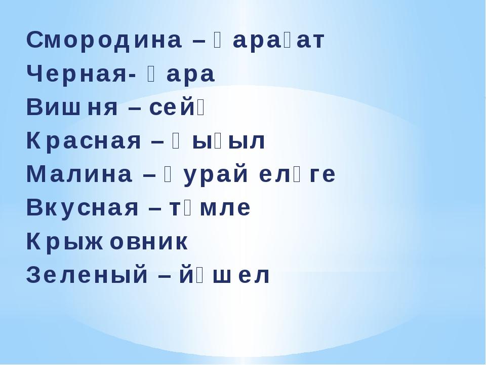 Смородина – ҡарағат Черная- ҡара Вишня – сейә Красная – ҡыҙыл Малина – ҡурай...