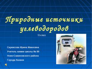 Природные источники углеводородов 10 класс Саркисова Ирина Ивановна Учитель х