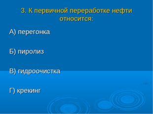 3. К первичной переработке нефти относится: А) перегонка Б) пиролиз В) гидроо