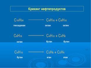 Крекинг нефтепродуктов С16Н34 С8Н18 + С8Н16 С8Н18 С4Н10 + С4Н8 С4Н10 С2Н6 + С