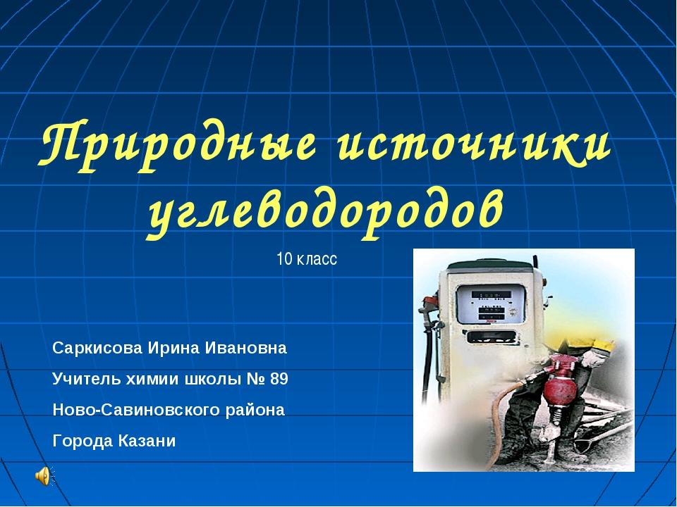 Природные источники углеводородов 10 класс Саркисова Ирина Ивановна Учитель х...