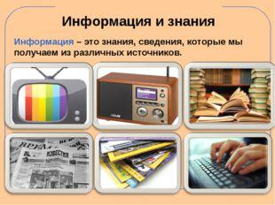 Информация и знания Информация – это знания, сведения, которые мы получаем из