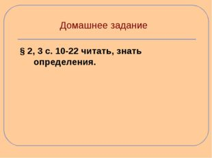 Домашнее задание § 2, 3 с. 10-22 читать, знать определения.