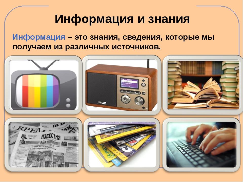 Информация и знания Информация – это знания, сведения, которые мы получаем из...