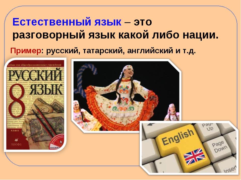 Естественный язык – это разговорный язык какой либо нации. Пример: русский, т...