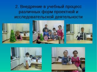 2. Внедрение в учебный процесс различных форм проектной и исследовательской