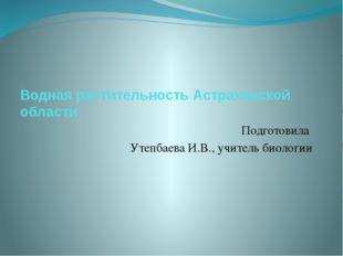 Водная растительность Астраханской области Подготовила Утепбаева И.В., учител