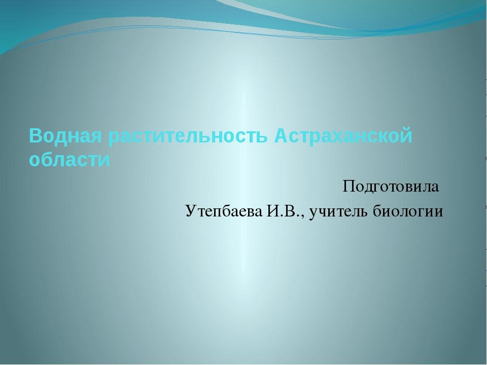 Водная растительность Астраханской области Подготовила Утепбаева И.В., учител...