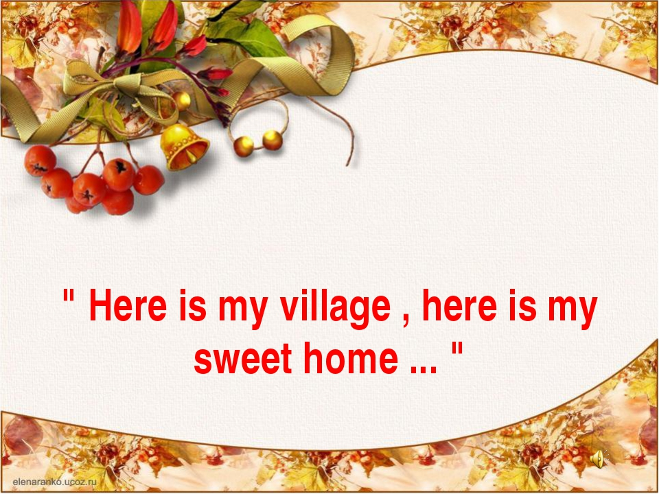 """ Here is my village , here is my sweet home ... """
