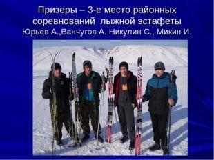 Призеры – 3-е место районных соревнований лыжной эстафеты Юрьев А.,Ванчугов А