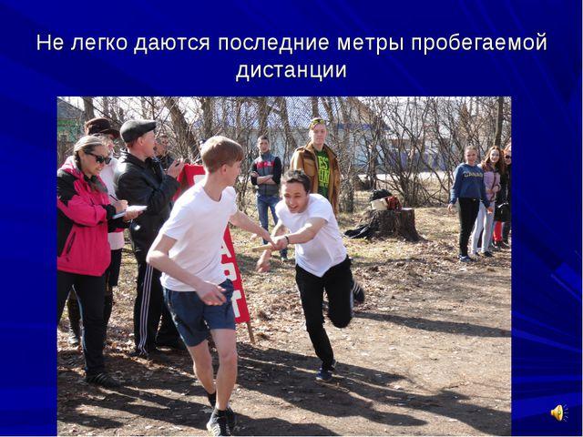 Не легко даются последние метры пробегаемой дистанции