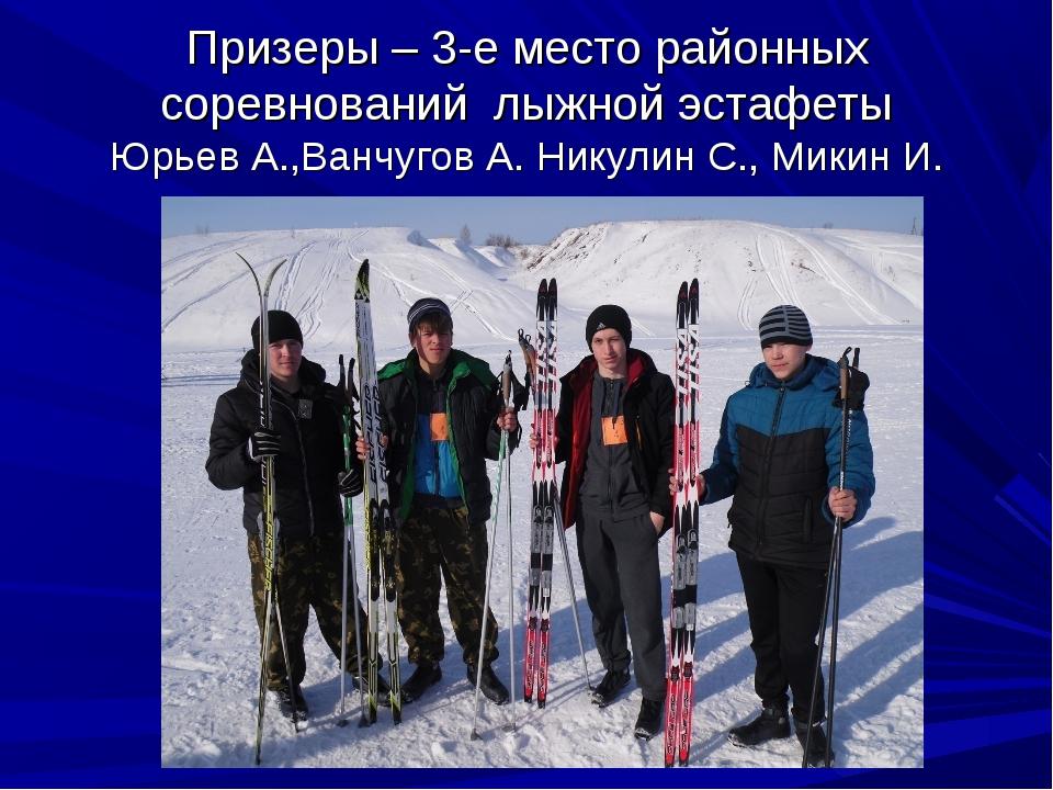 Призеры – 3-е место районных соревнований лыжной эстафеты Юрьев А.,Ванчугов А...