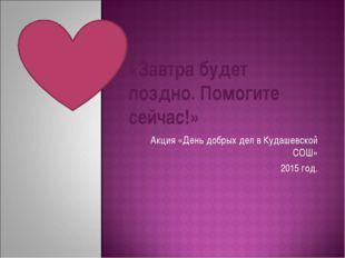 Акция «День добрых дел в Кудашевской СОШ» 2015 год. «Завтра будет поздно. По