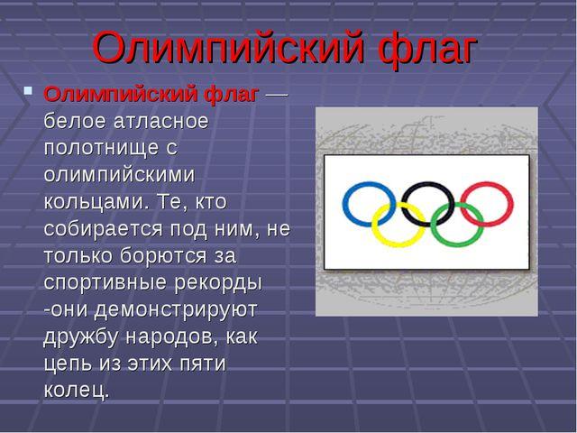 Олимпийский флаг Олимпийский флаг — белое атласное полотнище с олимпийскими к...