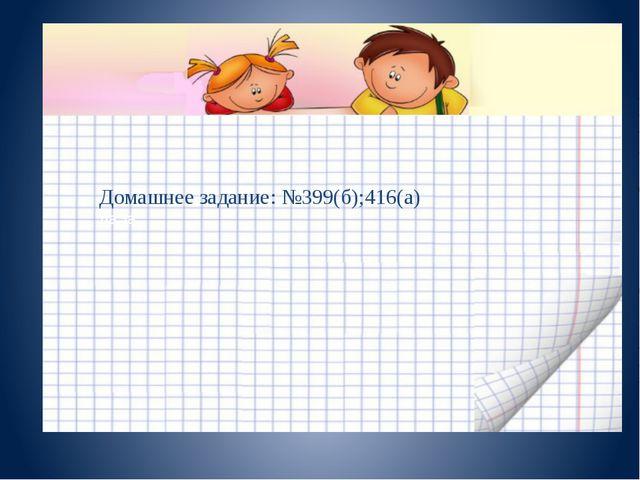 Домашнее задание Домашнее задание: №399(б);416(а) даЗа