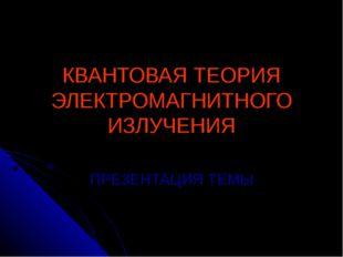 КВАНТОВАЯ ТЕОРИЯ ЭЛЕКТРОМАГНИТНОГО ИЗЛУЧЕНИЯ ПРЕЗЕНТАЦИЯ ТЕМЫ