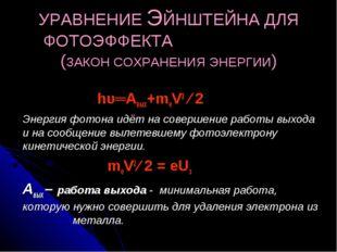 УРАВНЕНИЕ ЭЙНШТЕЙНА ДЛЯ ФОТОЭФФЕКТА (ЗАКОН СОХРАНЕНИЯ ЭНЕРГИИ) hυ═Авых+meV2 ∕