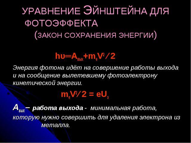 УРАВНЕНИЕ ЭЙНШТЕЙНА ДЛЯ ФОТОЭФФЕКТА (ЗАКОН СОХРАНЕНИЯ ЭНЕРГИИ) hυ═Авых+meV2 ∕...