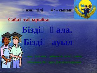 Қазақ тілі 4 д – сынып Сабақ тақырыбы: Біздің қала. Біздің ауыл Қазақ тілі ме