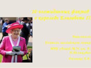 10 неожиданных фактов о королеве Елизавете II Выполнила Учитель английского я