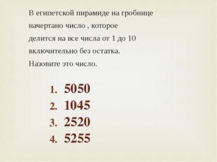 В египетской пирамиде на гробнице начертано число , которое делится на все чи