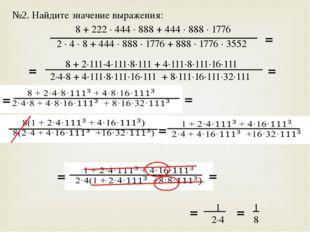 №2. Найдите значение выражения: 8 + 222 · 444 · 888 + 444 · 888 · 1776 2 · 4