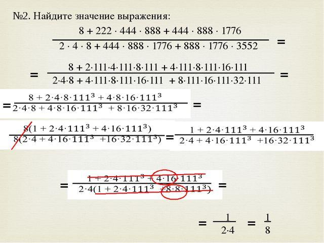 №2. Найдите значение выражения: 8 + 222 · 444 · 888 + 444 · 888 · 1776 2 · 4...