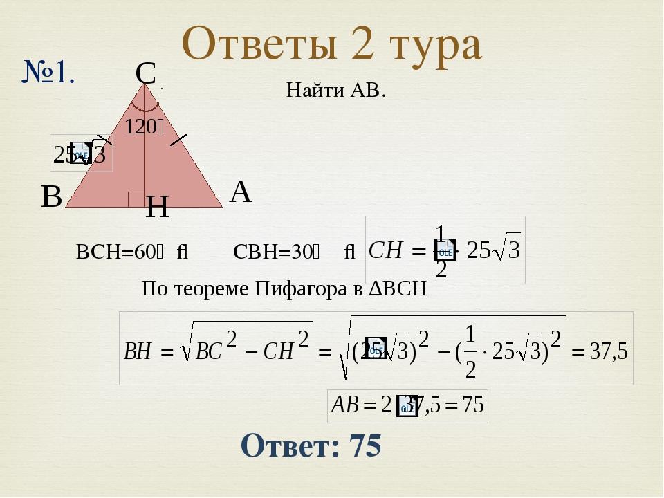 Ответы 2 тура №1. Ответ: 75 Найти AB. В А H 120⁰ ∠ВCH=60⁰ ⇒ ∠CВH=30⁰ ⇒ По тео...