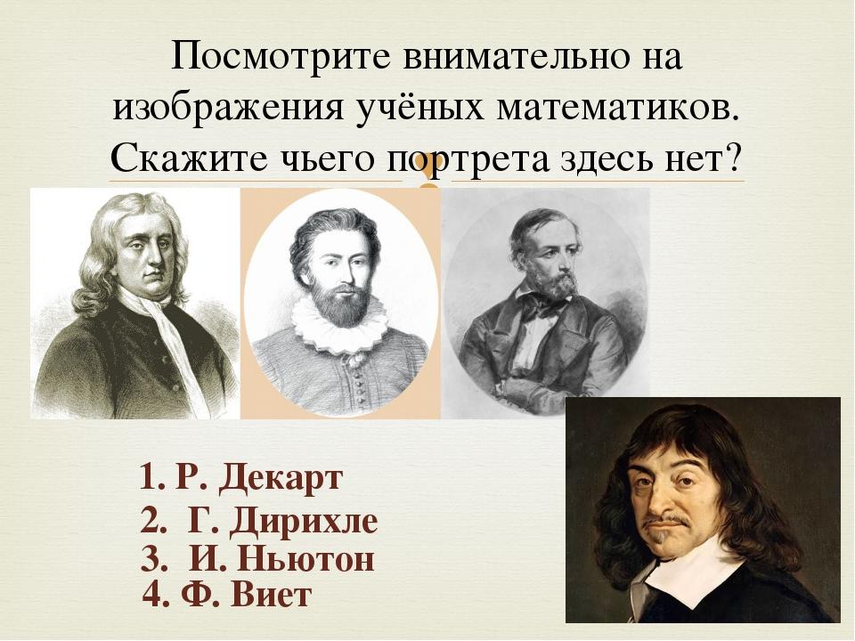 Посмотрите внимательно на изображения учёных математиков. Скажите чьего портр...