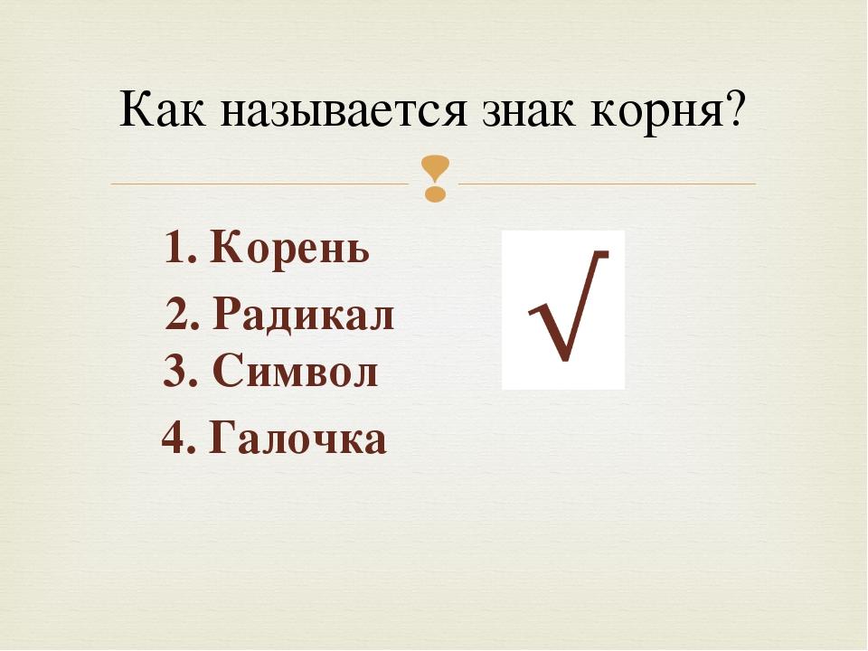 Как называется знак корня? 2. Радикал 4. Галочка 3. Символ 1. Корень 
