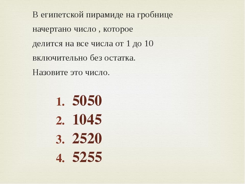 В египетской пирамиде на гробнице начертано число , которое делится на все чи...