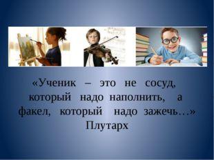 «Ученик – это не сосуд, который надо наполнить, а факел, который надо зажечь
