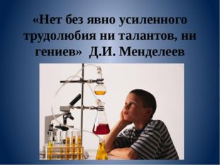 «Нет без явно усиленного трудолюбия ни талантов, ни гениев» Д.И. Менделеев
