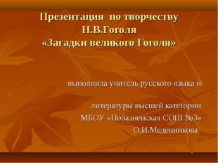 Презентация по творчеству Н.В.Гоголя «Загадки великого Гоголя» выполнила учит