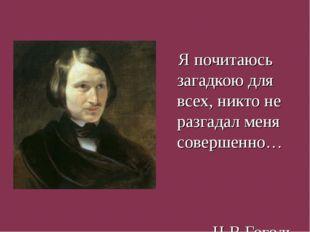 Я почитаюсь загадкою для всех, никто не разгадал меня совершенно… Н.В.Гоголь