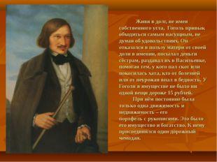 Живя в долг, не имея собственного угла, Гоголь привык обходиться самым насущ