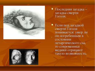 . Последняя загадка – загадка смерти Гоголя. Если под загадкой смерти Гоголя