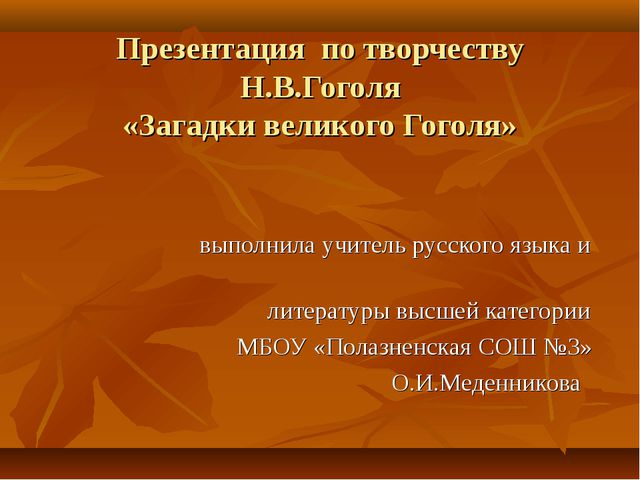Презентация по творчеству Н.В.Гоголя «Загадки великого Гоголя» выполнила учит...