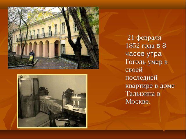 21 февраля 1852 года в 8 часов утра Гоголь умер в своей последней квартире в...