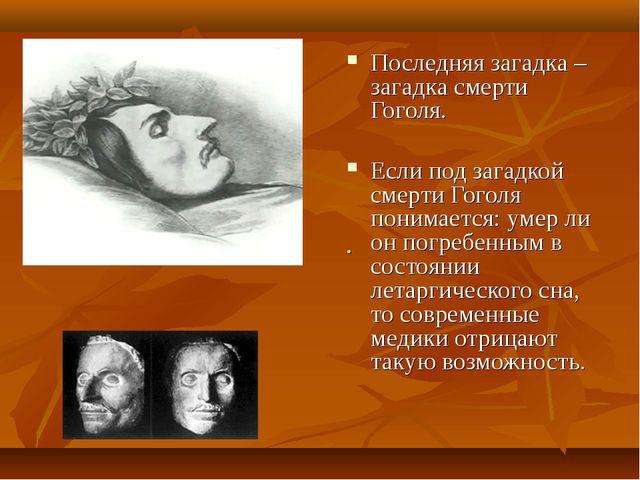. Последняя загадка – загадка смерти Гоголя. Если под загадкой смерти Гоголя...