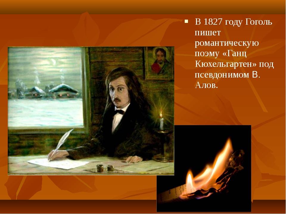 В 1827 году Гоголь пишет романтическую поэму «Ганц Кюхельгартен» под псевдони...